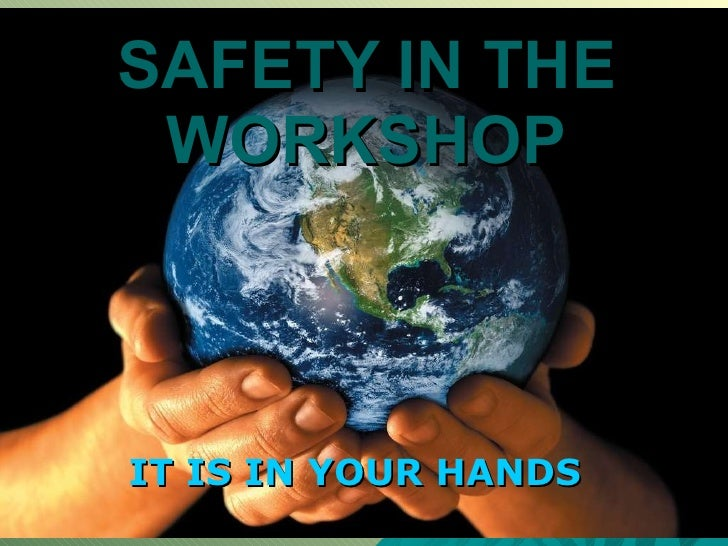 SAFETY IN THE WORKSHOP IT IS IN YOUR HANDS