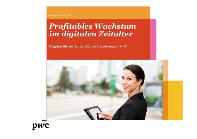 www.pwc.ch/digital  Profitables Wachstum im digitalen Zeitalter Bogdan Sutter, Leiter Digitale Transformation PwC