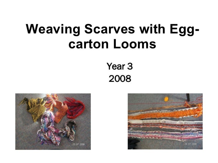 <ul><li>Year 3 </li></ul><ul><li>2008 </li></ul>Weaving Scarves with Egg-carton Looms