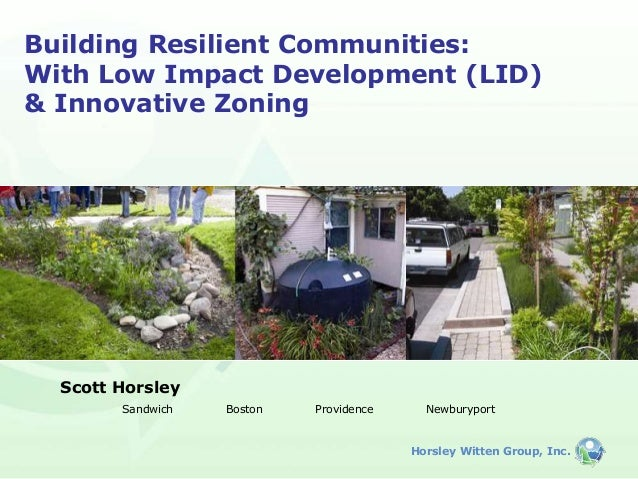 Horsley Witten Group, Inc. Building Resilient Communities: With Low Impact Development (LID) & Innovative Zoning Scott Hor...
