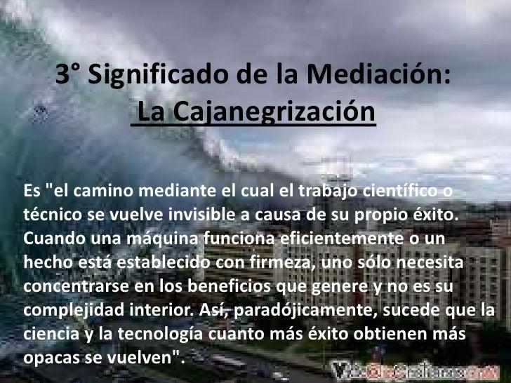 """3° Significado de la Mediación: La Cajanegrización<br />Es """"el camino mediante el cual el trabajo científico o técnico se ..."""