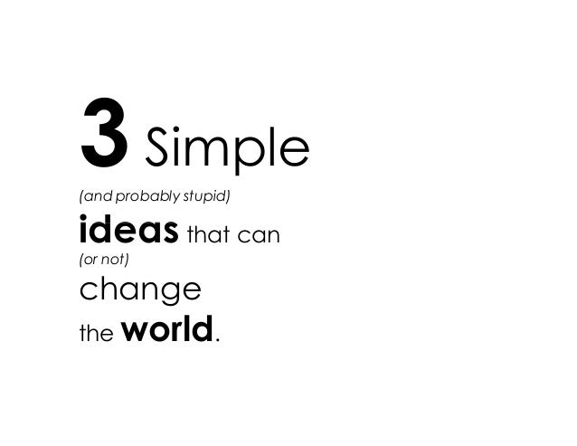 3 Simple (and probably stupid) ideas that canideas that can (or not) change the world.