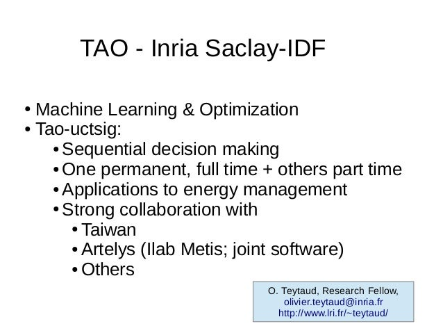 TAO - Inria Saclay-IDF● Machine Learning & Optimization● Tao-uctsig:    ● Sequential decision making    ● One permanent, f...