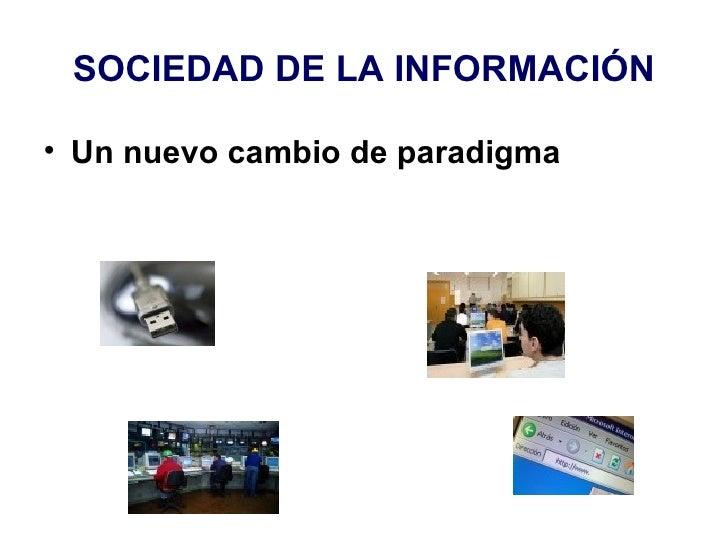 SOCIEDAD DE LA INFORMACIÓN <ul><li>Un nuevo cambio de paradigma </li></ul>
