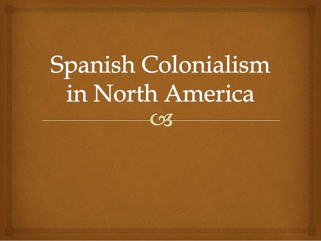 colonialism in america American colonial history belongs to what scholars call the early modern period as such, it is part of a bridge between markedly different eras in the history of the western world.