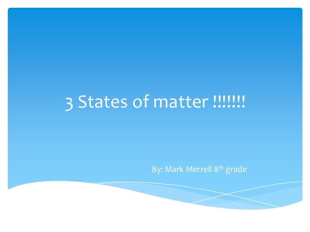 3 States of matter !!!!!!! By: Mark Merrell 8th grade
