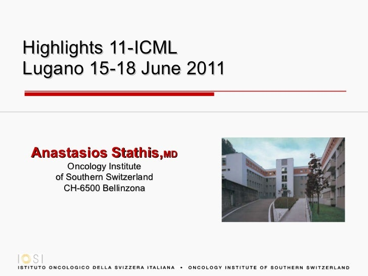 Highlights  11- ICML Lugano 15-18 June 2011 Anastasios Stathis, MD Oncology Institute of Southern Switzerland CH-6500 Bell...