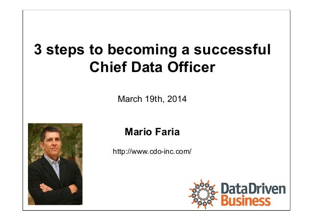 Mario Faria 1 3 steps to becoming a successful Chief Data Officer March 19th, 2014 Mario Faria http://www.cdo-inc.com/