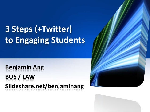 3 Steps (+Twitter) to Engaging Students Benjamin Ang BUS / LAW Slideshare.net/benjaminang