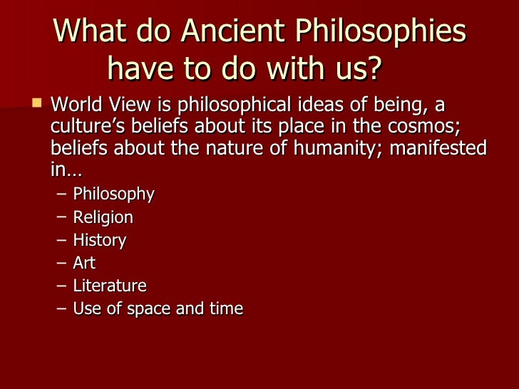 What do Ancient Philosophies have to do with us?  <ul><li>World View is philosophical ideas of being, a culture's beliefs ...