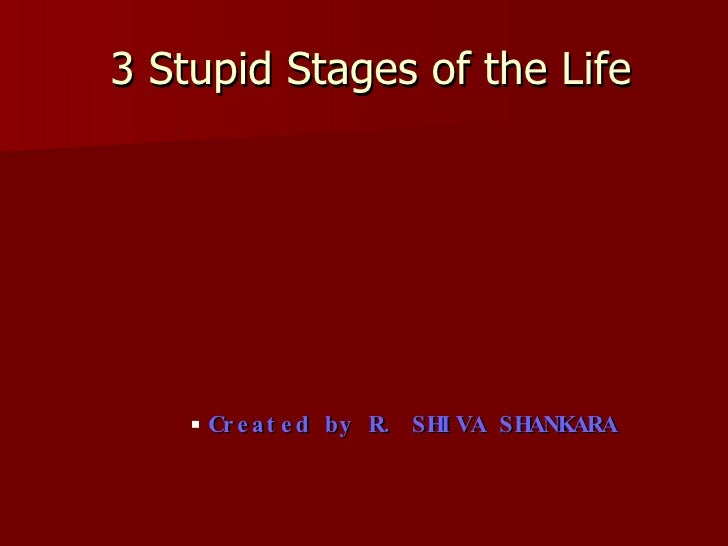 3 Stupid Stages of the Life <ul><ul><ul><ul><ul><li>Created by R. SHIVA SHANKARA </li></ul></ul></ul></ul></ul>
