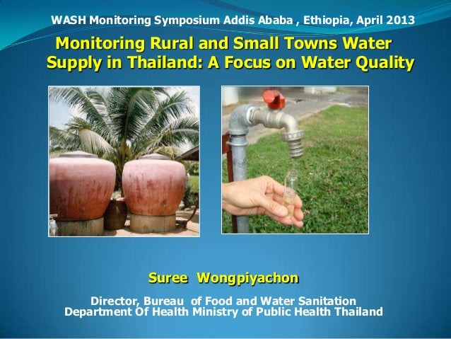 WASH Monitoring Symposium Addis Ababa , Ethiopia, April 2013 Monitoring Rural and Small Towns WaterSupply in Thailand: A F...