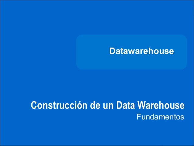 DATAWAREHOUSE                              Datawarehouse              Construcción de un Data Warehouse                   ...