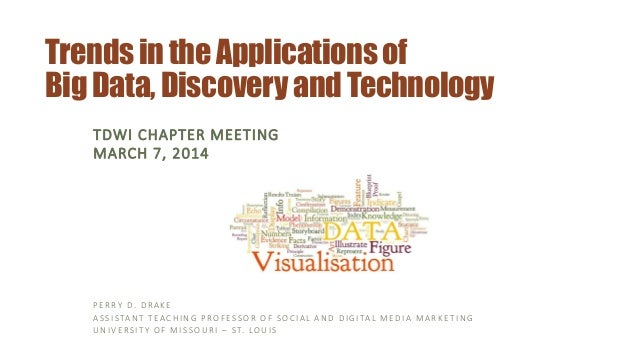 Trends in the Applicationsof Big Data, Discovery and Technology TDWI CHAPTER MEETING MARCH 7, 2014 PERRY D. DRAKE ASSISTAN...