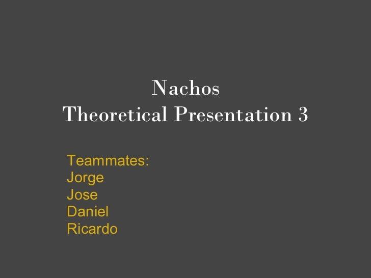 NachosTheoretical Presentation 3Teammates:JorgeJoseDanielRicardo