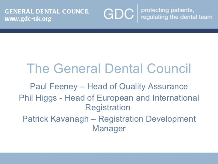 The General Dental Council Paul Feeney – Head of Quality Assurance Phil Higgs - Head of European and International Registr...