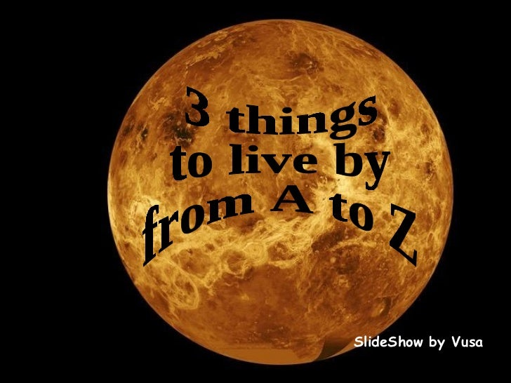 SlideShow by Vusa 3 things  to live by  from A to Z
