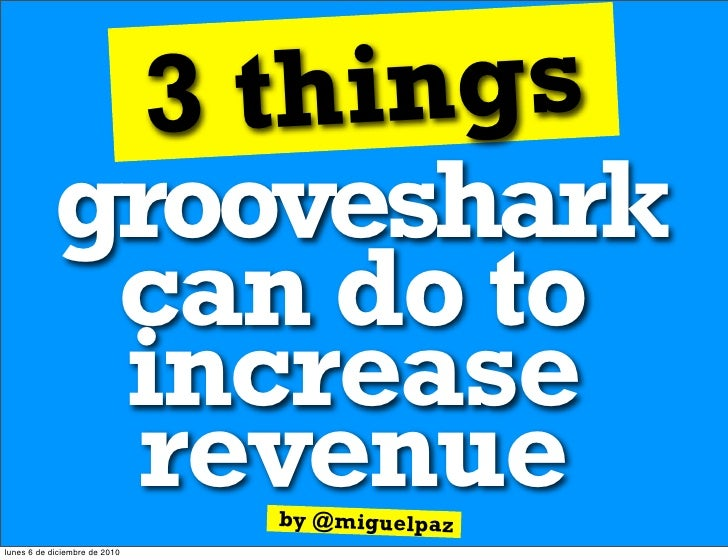 3 th ings           grooveshark            can do to            increase            revenue            by @miguelpazlunes ...