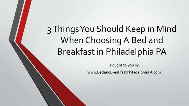 3ThingsYou Should Keep in MindWhen Choosing A Bed andBreakfast in Philadelphia PABrought to you by:www.BedandBreakfastPhil...