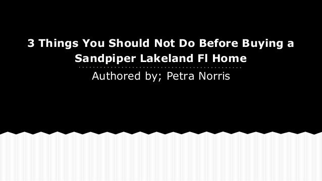 3 Things You Should Not Do Before Buying a Sandpiper Lakeland Fl Home Authored by; Petra Norris