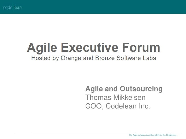 Agile and OutsourcingThomas MikkelsenCOO, Codelean Inc.           The Agile outsourcing alternative in the Philippines