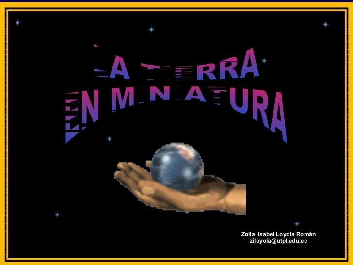 LA TIERRA  EN MINIATURA Zoila  Isabel Loyola Román ziloyola @utpl.edu.ec