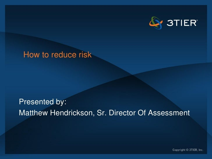 How to reduce riskPresented by:Matthew Hendrickson, Sr. Director Of Assessment