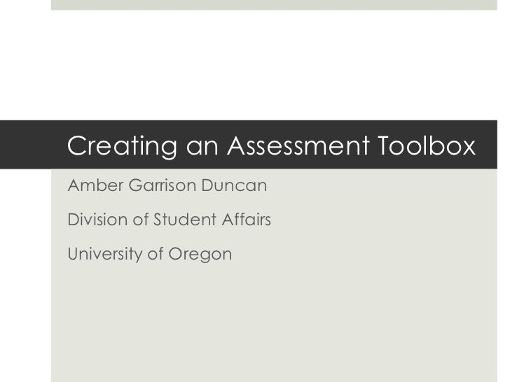 Creating an Assessment ToolboxAmber Garrison DuncanDivision of Student AffairsUniversity of Oregon