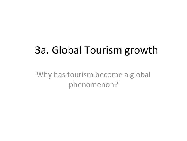 3a. Global Tourism growth Why has tourism become a global phenomenon?