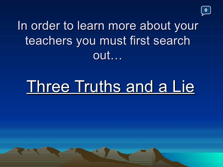 In order to learn more about your teachers you must first search out… Three Truths and a Lie 0
