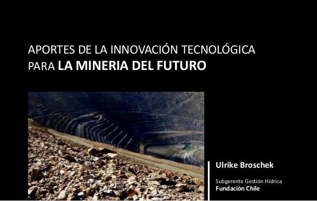 Ulrike Broschek Subgerente Gestión Hídrica Fundación Chile APORTES DE LA INNOVACIÓN TECNOLÓGICA PARA LA MINERIA DEL FUTURO