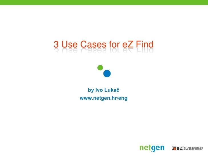 3 Use Cases for eZ Find<br />by Ivo Lukač<br />www.netgen.hr/eng<br />