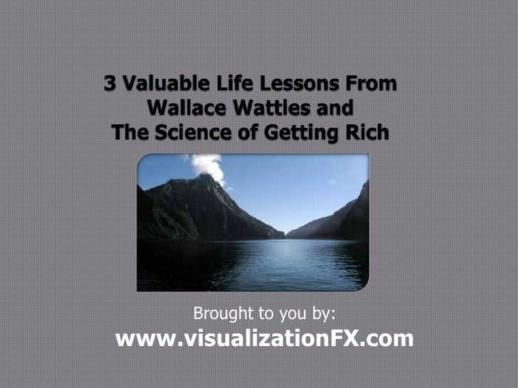 3 Valuable Life Lessons From Wallace Wattles and The Science of Getting Rich<br />Brought to you by: <br />www.visualizati...