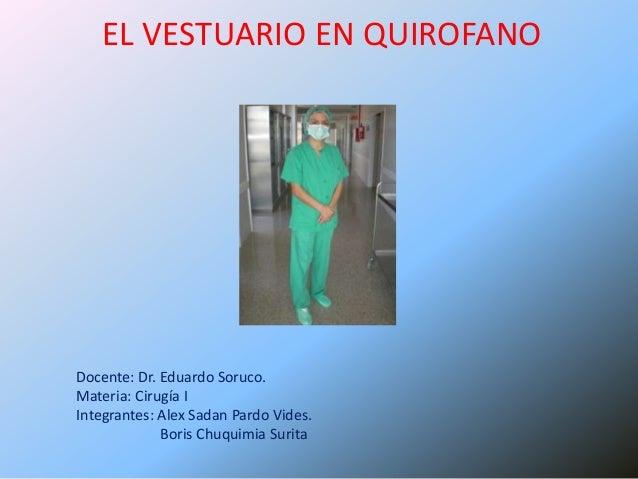 EL VESTUARIO EN QUIROFANODocente: Dr. Eduardo Soruco.Materia: Cirugía IIntegrantes: Alex Sadan Pardo Vides.             Bo...