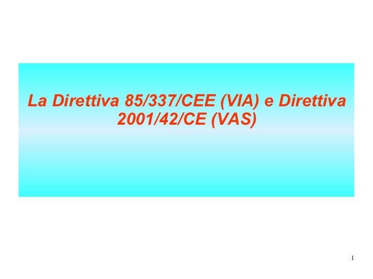 <ul><li>La Direttiva 85/337/CEE (VIA) e Direttiva 2001/42/CE (VAS) </li></ul>
