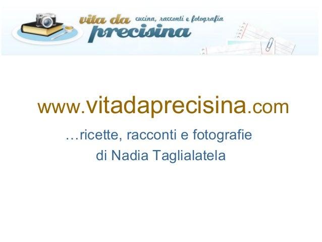 www.vitadaprecisina.com …ricette, racconti e fotografie di Nadia Taglialatela