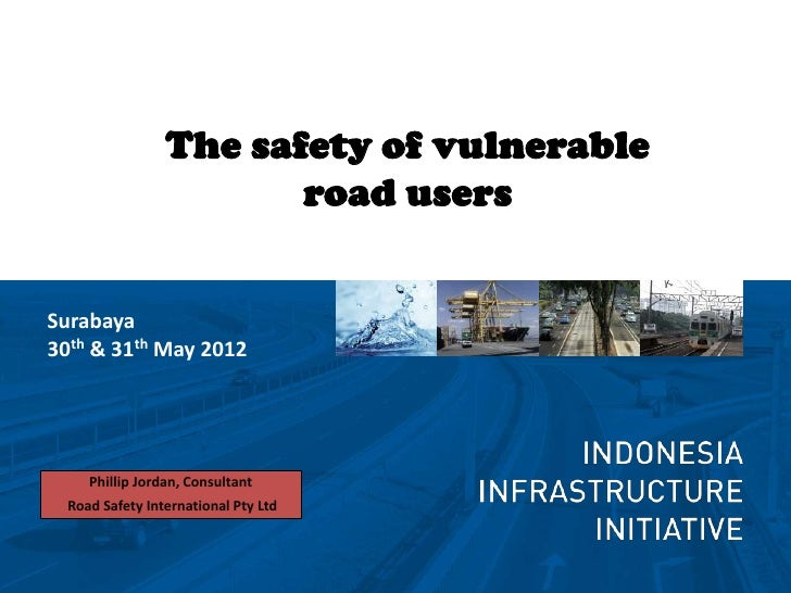 The safety of vulnerable                        road usersSurabaya30th & 31th May 2012     Phillip Jordan, Consultant  Roa...