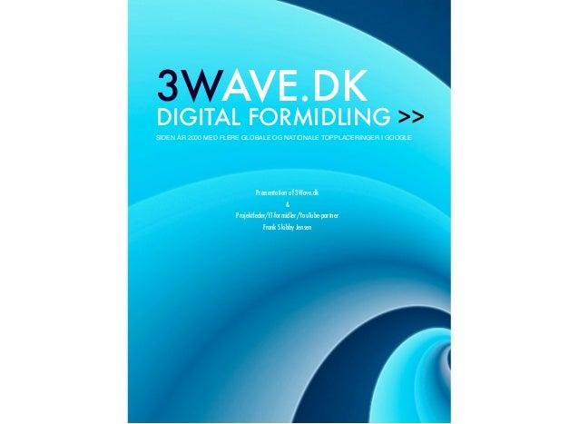 3WAVE.DK DIGITAL FORMIDLING >> SIDEN ÅR 2000 MED FLERE GLOBALE OG NATIONALE TOPPLACERINGER I GOOGLE Præsentation af 3Wave....