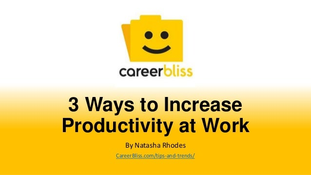 3 Ways to IncreaseProductivity at WorkBy Natasha RhodesCareerBliss.com/tips-and-trends/