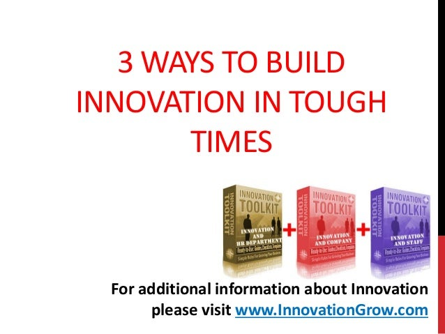 3 WAYS TO BUILDINNOVATION IN TOUGHTIMESFor additional information about Innovationplease visit www.InnovationGrow.com