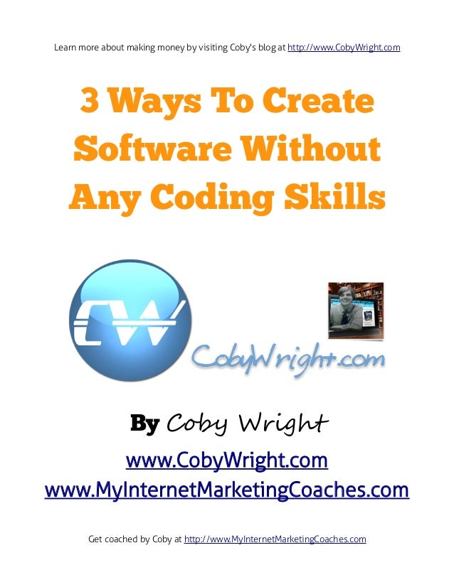Learn more about making money by visiting Cobys blog at http://www.CobyWright.com   3 Ways To Create   Software Without   ...