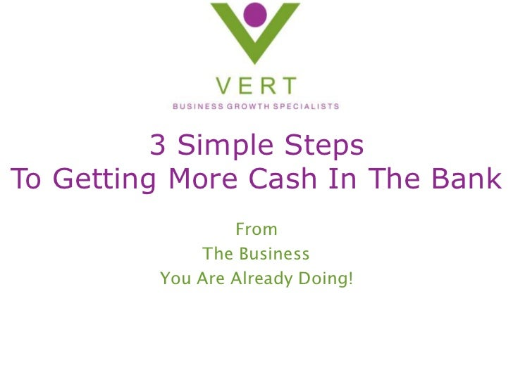 3 Simple Steps To Getting More Cash In The Bank<br />From <br />The Business <br />You Are Already Doing!<br />