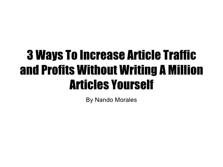 3 Ways To Increase Article Trafficand Profits Without Writing A Million          Articles Yourself             By Nando Mo...