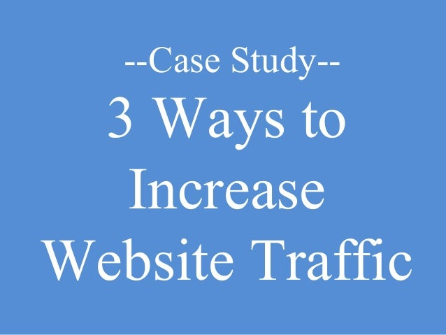 --Case Study--  3 Ways to Increase Website Traffic
