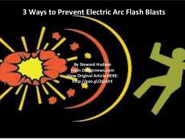3 Ways to Prevent Electric Arc Flash Blasts  By Steward Hudson From Designnews.com View Original Article HERE: http://goo....