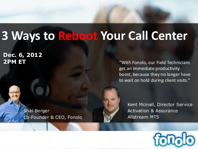 "3 Ways to Reboot Your Call CenterDec. 6, 20122PM ET                           ""With Fonolo, our Field Technicians         ..."