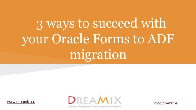 3 ways to succeed with your Oracle Forms to ADF migration www.dreamix.eu blog.dremix.eu