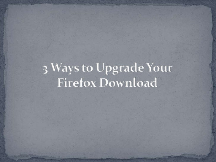 Did you know that there are still some waysto upgrade your Firefox download? Thismeans that apart from the basic downloadp...