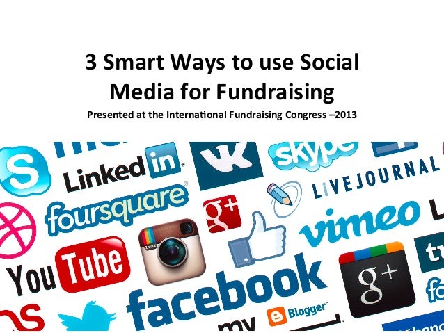 3  Smart  Ways  to  use  Social   Media  for  Fundraising   Presented  at  the  Interna:onal  Fu...