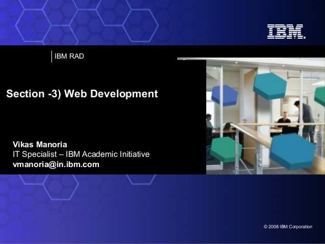 IBM RAD  Section -3) Web Development  Vikas Manoria IT Specialist – IBM Academic Initiative vmanoria@in.ibm.com  © 2008 IB...